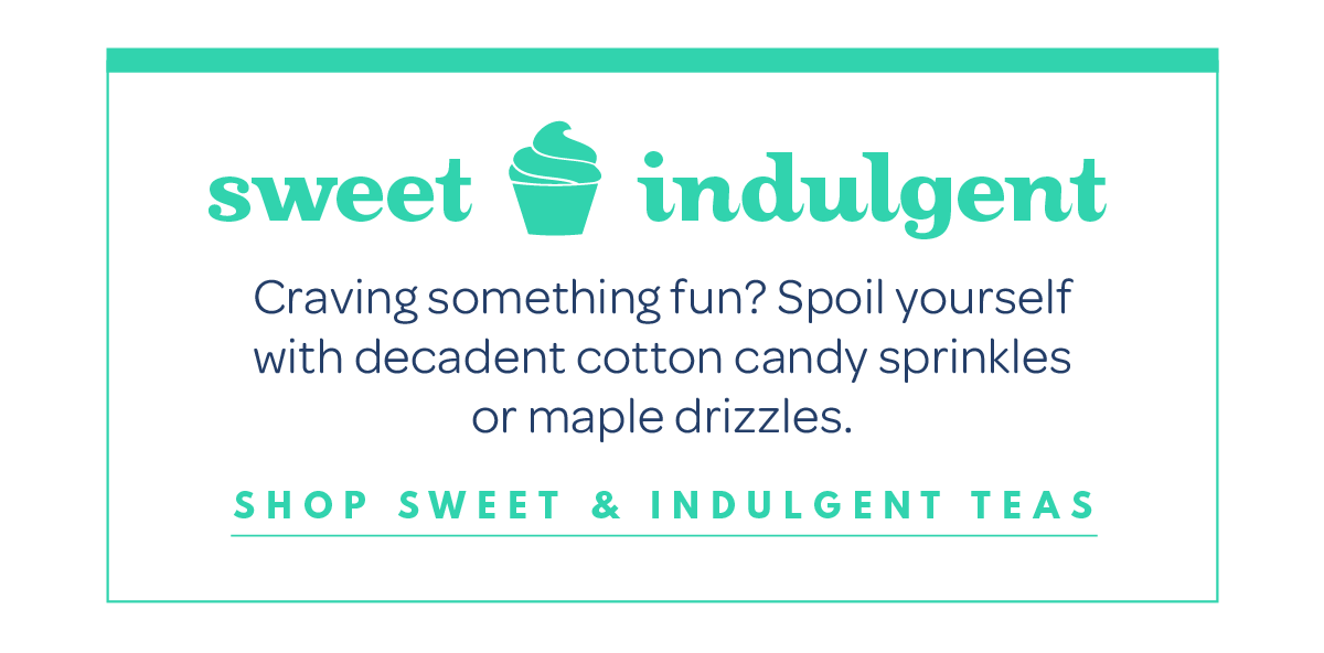 Shop sweet & indulgent teas