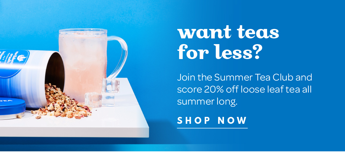 Join the Summer Tea Club and score 20% off loose leaf tea all summer long